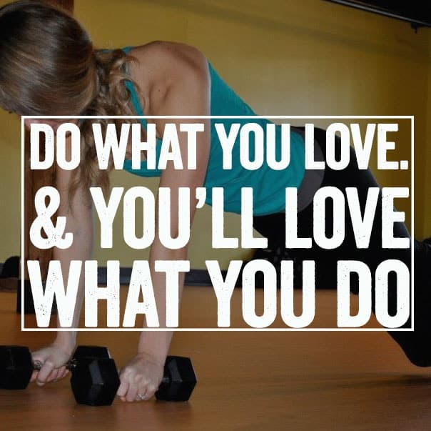 Do what you love and you'll love what you do.